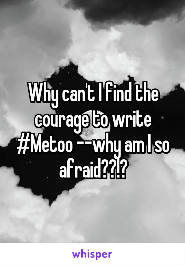 Why can't I find the courage to write #Metoo --why am I so afraid??!?