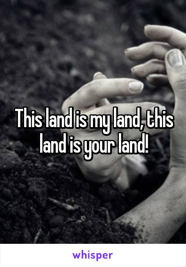 This land is my land, this land is your land!