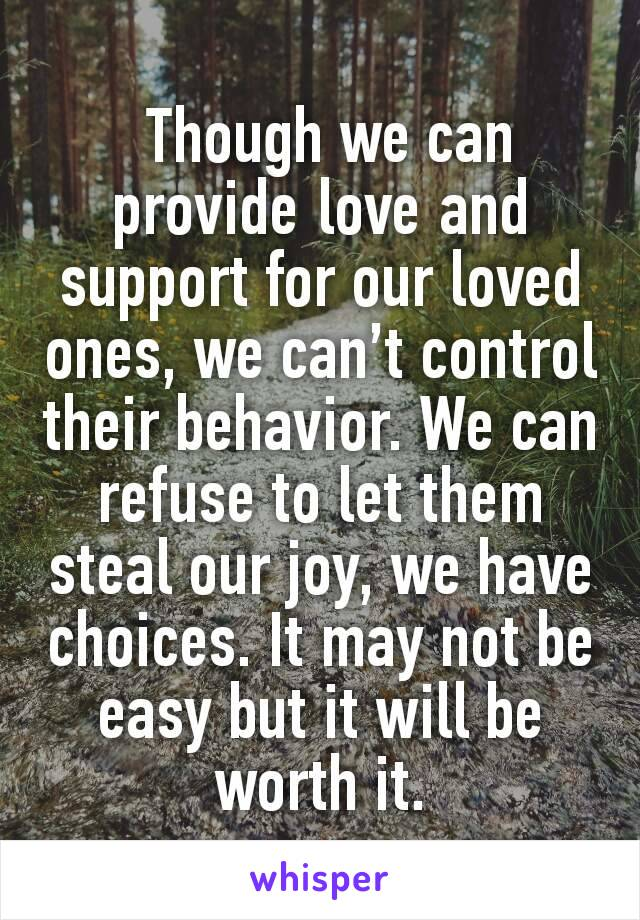 Though we can provide love and support for our loved ones, we can't control their behavior. We can refuse to let them steal our joy, we have choices. It may not be easy but it will be worth it.