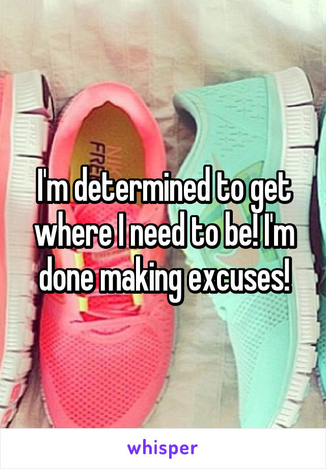 I'm determined to get where I need to be! I'm done making excuses!