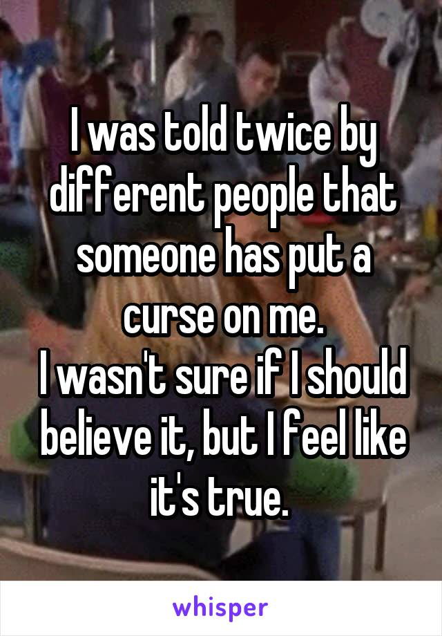 I was told twice by different people that someone has put a curse on me. I wasn't sure if I should believe it, but I feel like it's true.