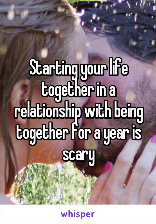 Starting your life together in a relationship with being together for a year is scary