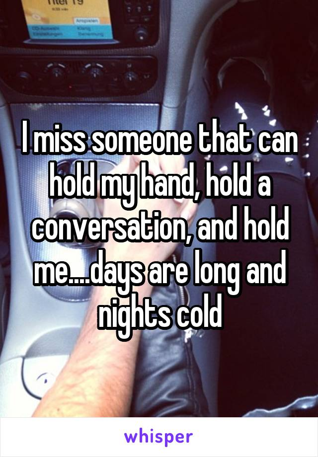I miss someone that can hold my hand, hold a conversation, and hold me....days are long and nights cold