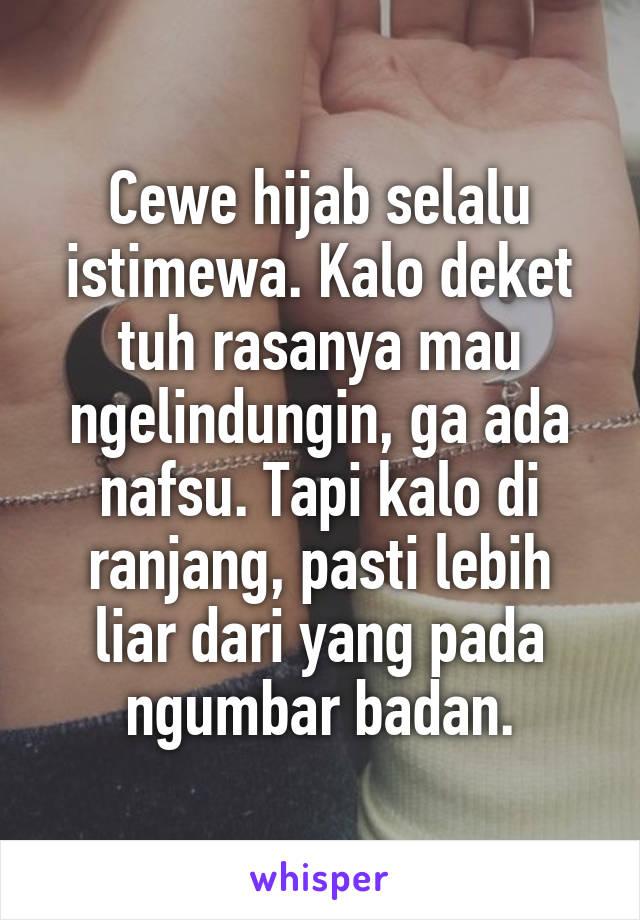 Cewe hijab selalu istimewa. Kalo deket tuh rasanya mau ngelindungin, ga ada nafsu. Tapi kalo di ranjang, pasti lebih liar dari yang pada ngumbar badan.