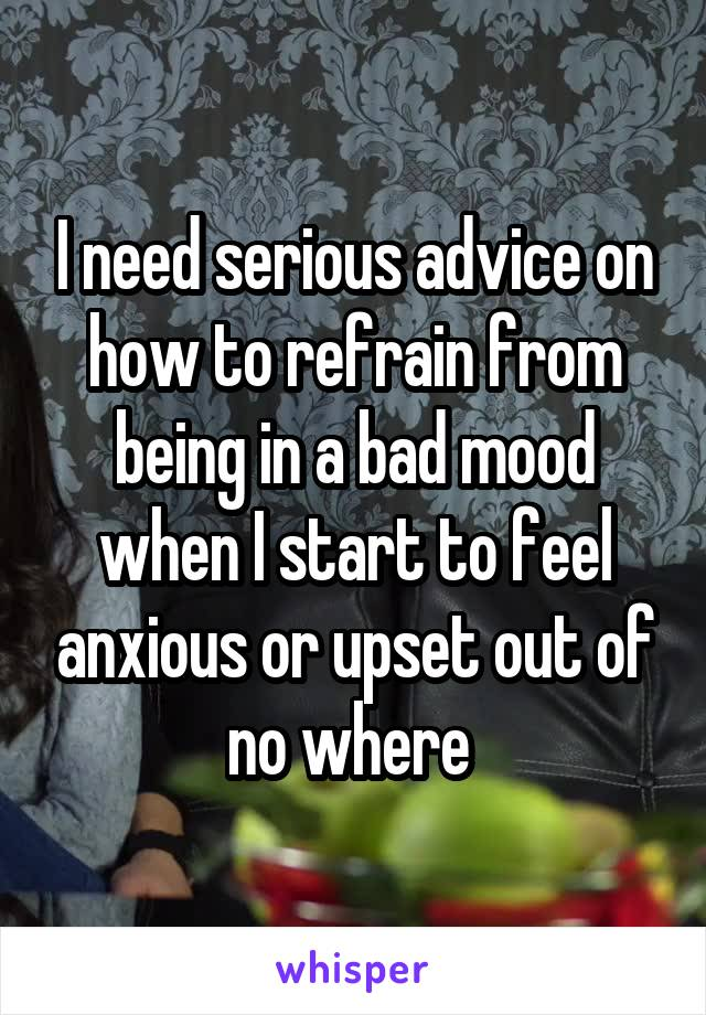 I need serious advice on how to refrain from being in a bad mood when I start to feel anxious or upset out of no where