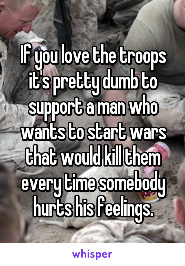 If you love the troops it's pretty dumb to support a man who wants to start wars that would kill them every time somebody hurts his feelings.