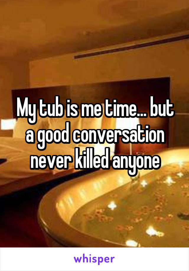 My tub is me time... but a good conversation never killed anyone