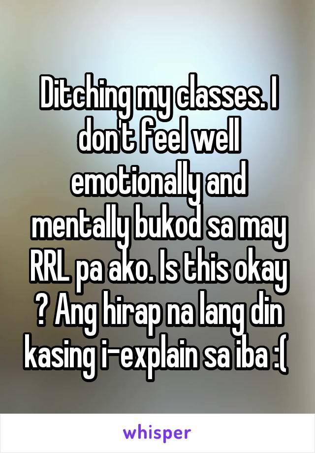 Ditching my classes. I don't feel well emotionally and mentally bukod sa may RRL pa ako. Is this okay ? Ang hirap na lang din kasing i-explain sa iba :(