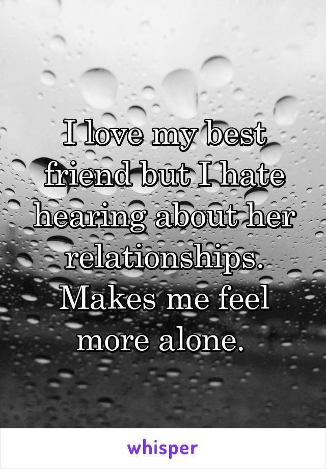 I love my best friend but I hate hearing about her relationships. Makes me feel more alone.