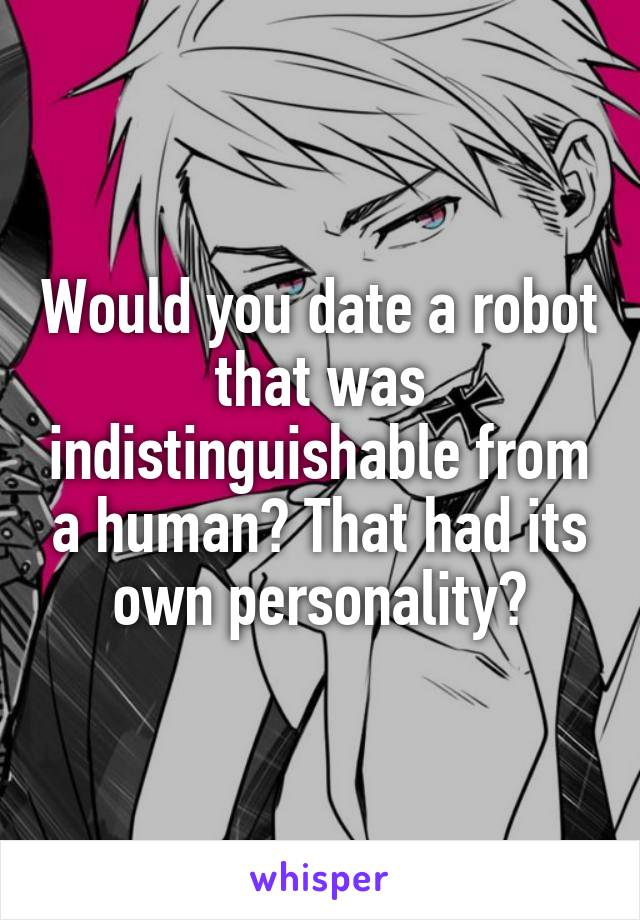 Would you date a robot that was indistinguishable from a human? That had its own personality?