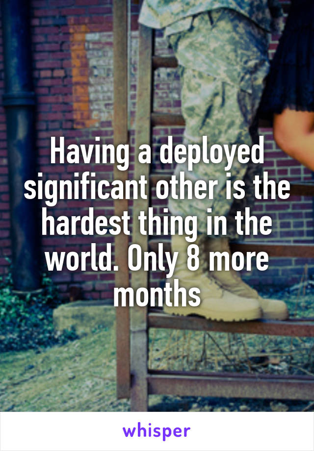 Having a deployed significant other is the hardest thing in the world. Only 8 more months