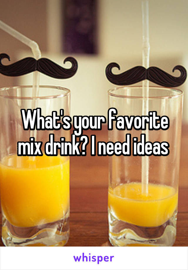 What's your favorite mix drink? I need ideas