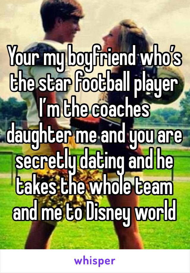 Your my boyfriend who's the star football player I'm the coaches daughter me and you are secretly dating and he takes the whole team and me to Disney world