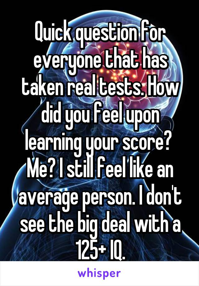 Quick question for everyone that has taken real tests. How did you feel upon learning your score?  Me? I still feel like an average person. I don't see the big deal with a 125+ IQ.
