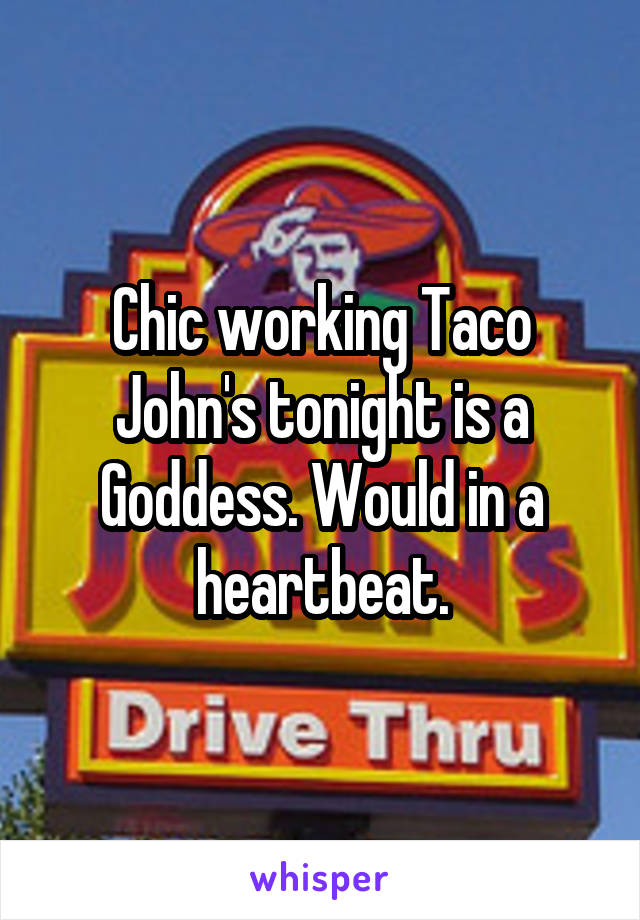 Chic working Taco John's tonight is a Goddess. Would in a heartbeat.