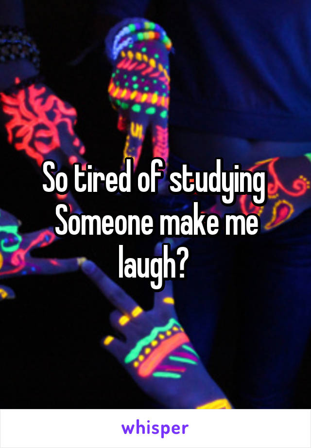 So tired of studying  Someone make me laugh?