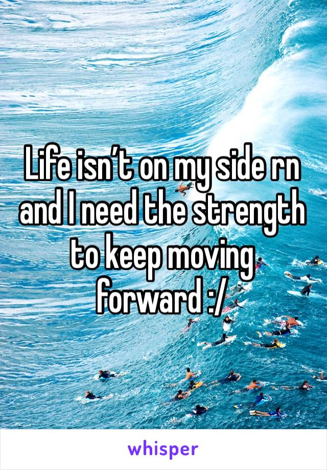 Life isn't on my side rn and I need the strength to keep moving forward :/