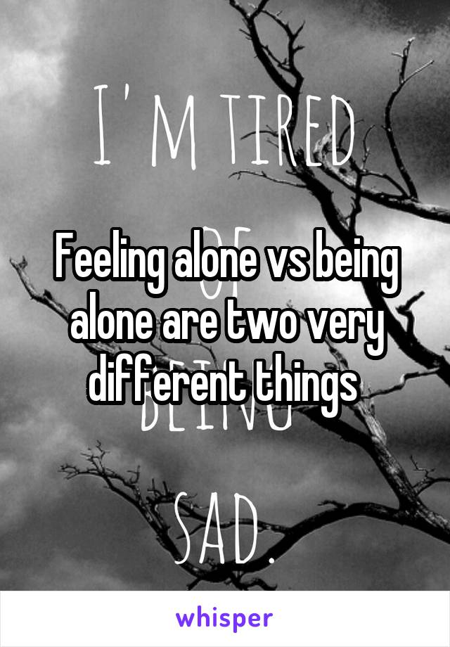 Feeling alone vs being alone are two very different things