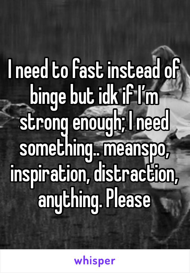 I need to fast instead of binge but idk if I'm strong enough; I need something.. meanspo, inspiration, distraction, anything. Please