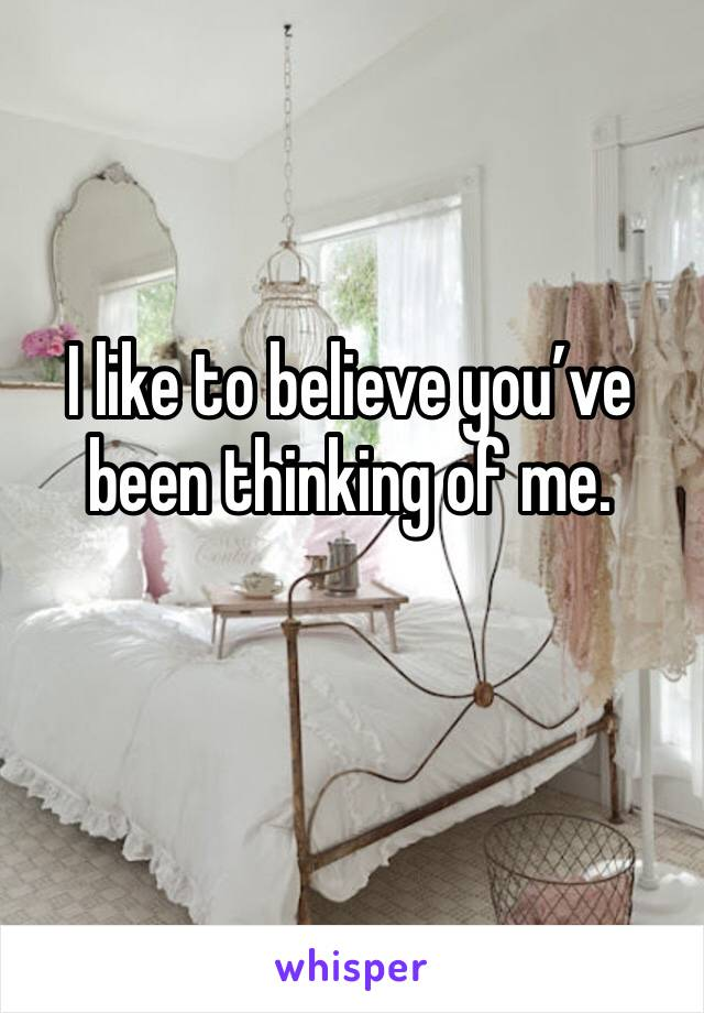 I like to believe you've been thinking of me.