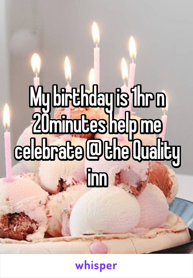 My birthday is 1hr n 20minutes help me celebrate @ the Quality inn