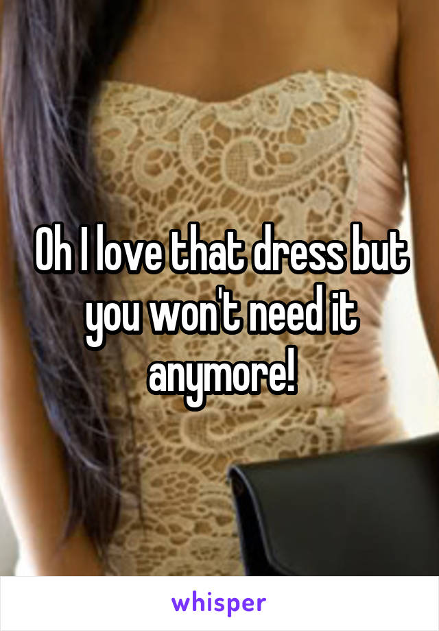 Oh I love that dress but you won't need it anymore!