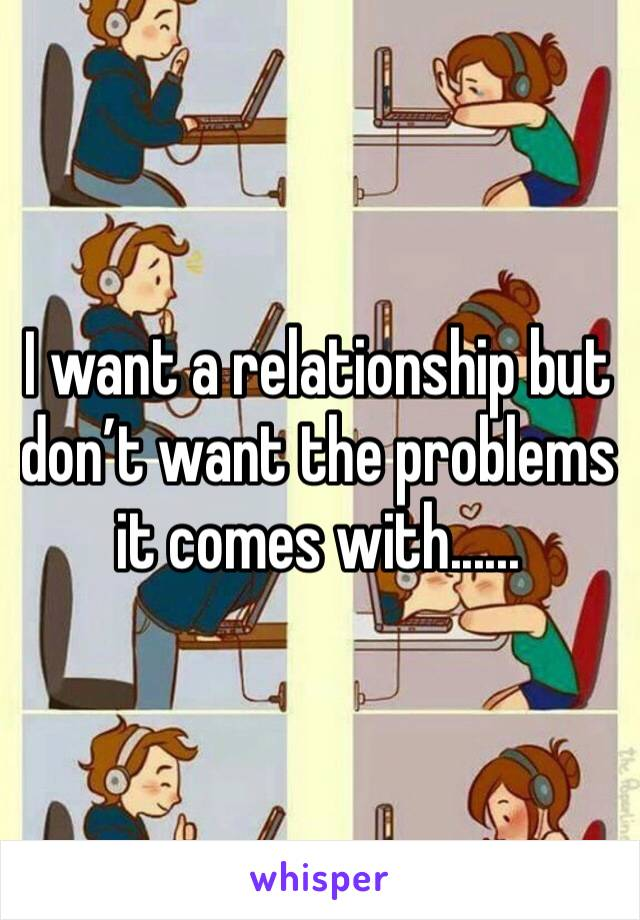 I want a relationship but don't want the problems it comes with......