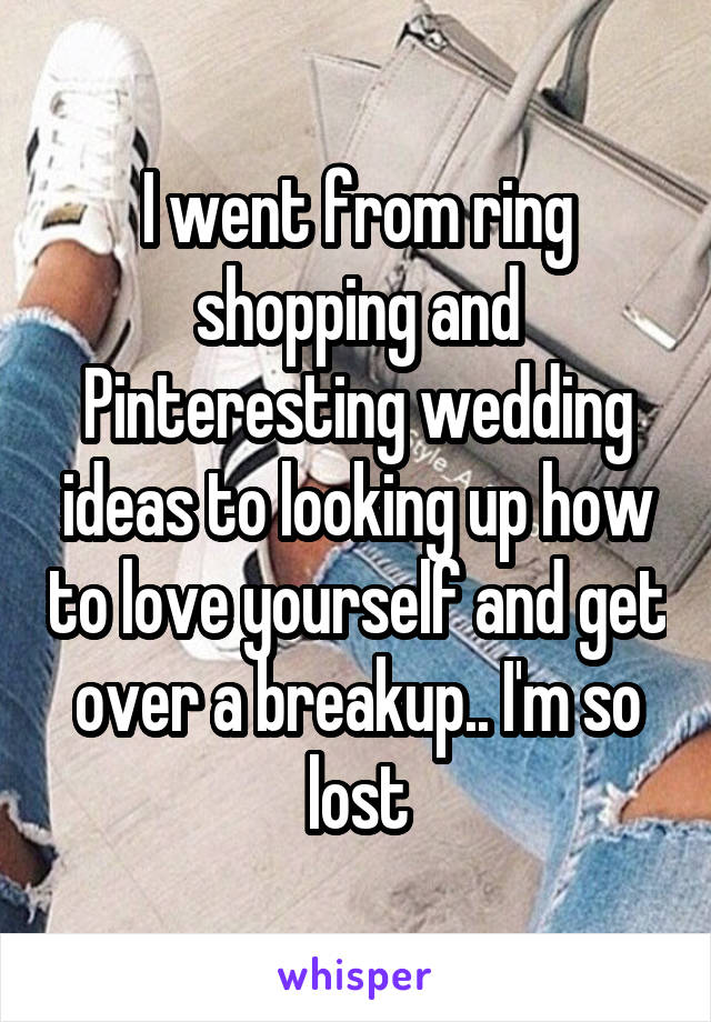 I went from ring shopping and Pinteresting wedding ideas to looking up how to love yourself and get over a breakup.. I'm so lost
