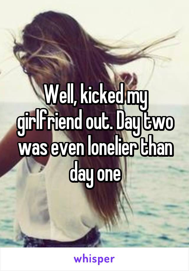 Well, kicked my girlfriend out. Day two was even lonelier than day one