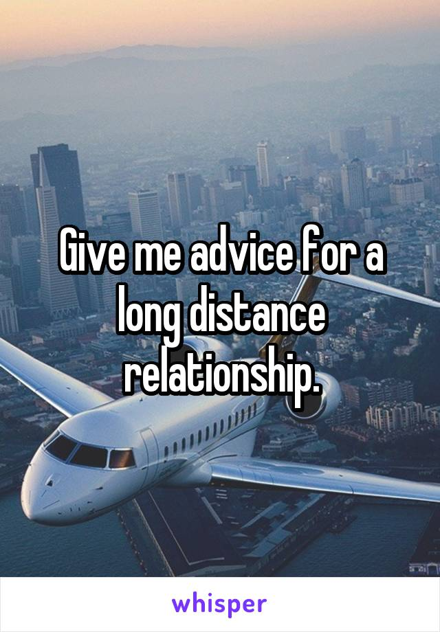 Give me advice for a long distance relationship.
