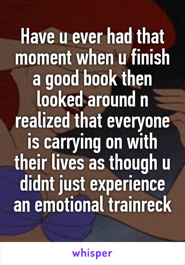 Have u ever had that moment when u finish a good book then looked around n realized that everyone is carrying on with their lives as though u didnt just experience an emotional trainreck
