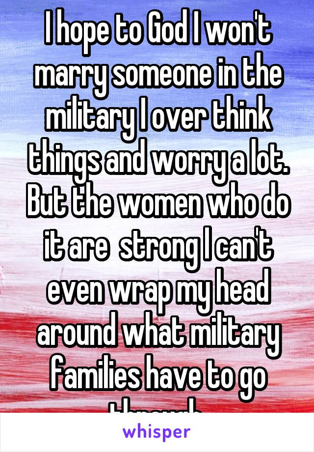 I hope to God I won't marry someone in the military I over think things and worry a lot. But the women who do it are  strong I can't even wrap my head around what military families have to go through.