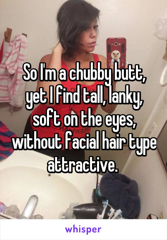 So I'm a chubby butt, yet I find tall, lanky, soft on the eyes, without facial hair type attractive.