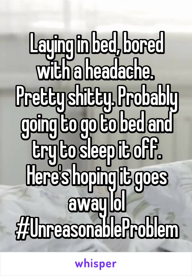 Laying in bed, bored with a headache.  Pretty shitty. Probably going to go to bed and try to sleep it off. Here's hoping it goes away lol #UnreasonableProblem