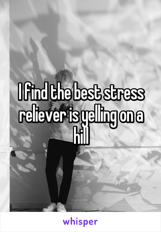 I find the best stress reliever is yelling on a hill
