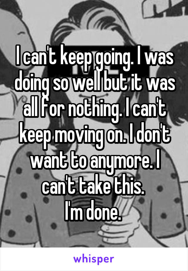 I can't keep going. I was doing so well but it was all for nothing. I can't keep moving on. I don't want to anymore. I can't take this.  I'm done.