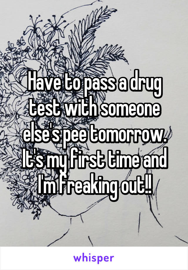 Have to pass a drug test with someone else's pee tomorrow. It's my first time and I'm freaking out!!