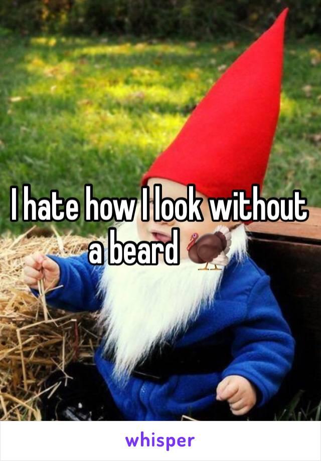 I hate how I look without a beard 🦃