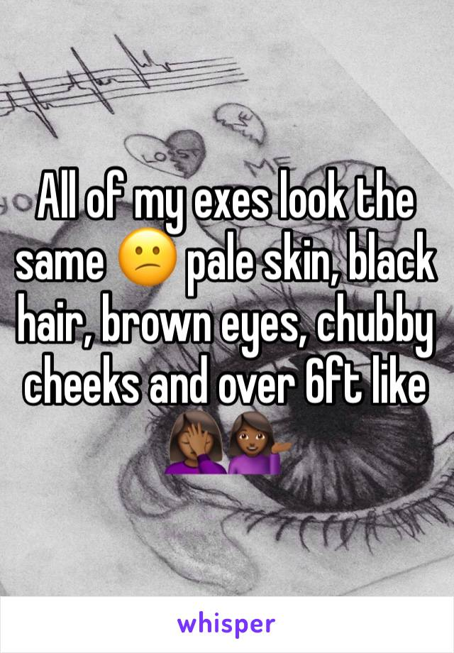 All of my exes look the same 😕 pale skin, black hair, brown eyes, chubby cheeks and over 6ft like 🤦🏾♀️💁🏾