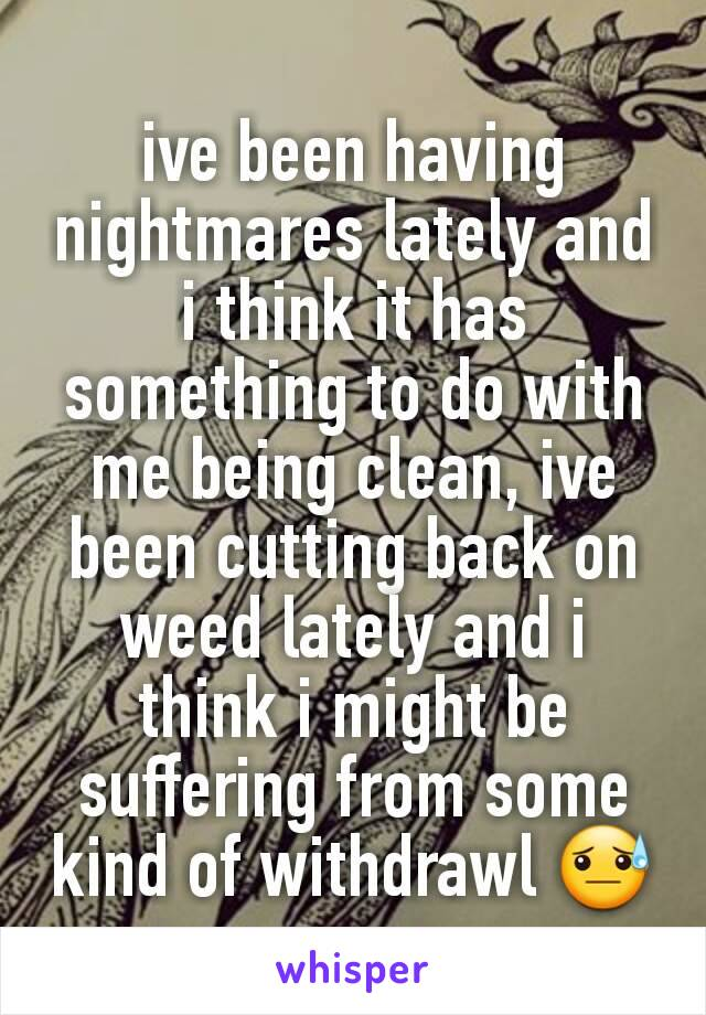 ive been having nightmares lately and i think it has something to do with me being clean, ive been cutting back on weed lately and i think i might be suffering from some kind of withdrawl 😓
