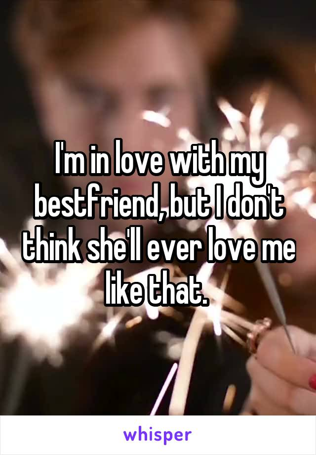 I'm in love with my bestfriend, but I don't think she'll ever love me like that.