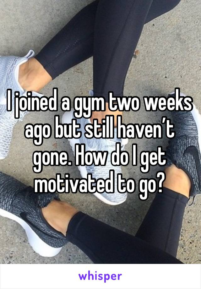 I joined a gym two weeks ago but still haven't gone. How do I get motivated to go?