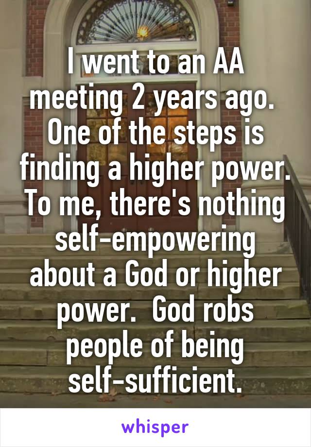 I went to an AA meeting 2 years ago.  One of the steps is finding a higher power. To me, there's nothing self-empowering about a God or higher power.  God robs people of being self-sufficient.