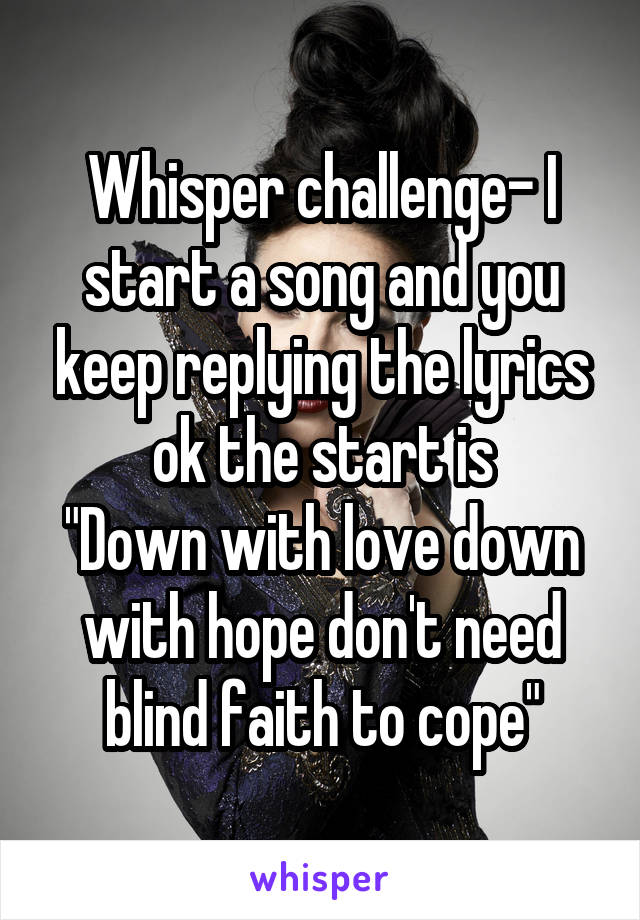 """Whisper challenge- I start a song and you keep replying the lyrics ok the start is """"Down with love down with hope don't need blind faith to cope"""""""