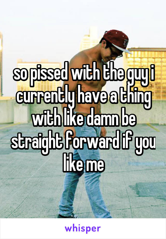 so pissed with the guy i currently have a thing with like damn be straight forward if you like me