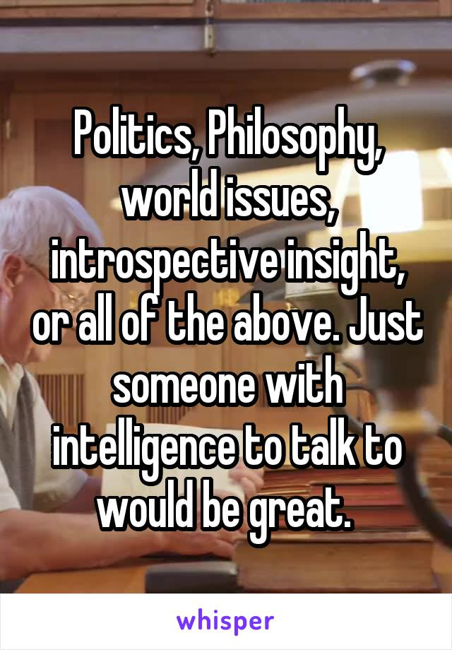 Politics, Philosophy, world issues, introspective insight, or all of the above. Just someone with intelligence to talk to would be great.