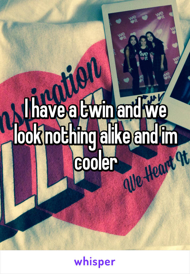 I have a twin and we look nothing alike and im cooler