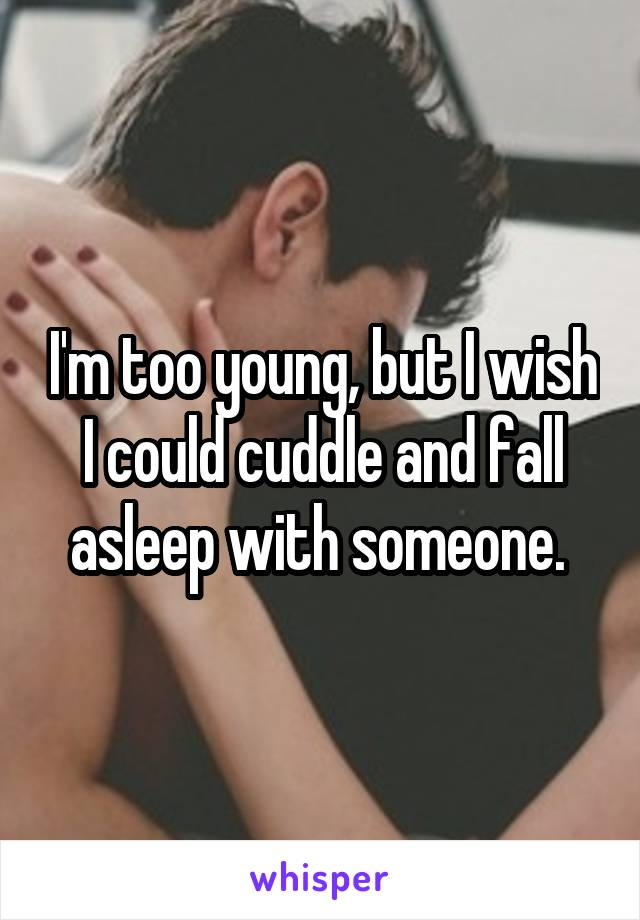 I'm too young, but I wish I could cuddle and fall asleep with someone.