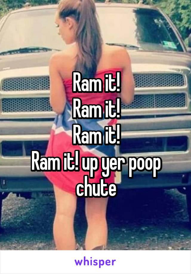 Ram it! Ram it! Ram it! Ram it! up yer poop chute