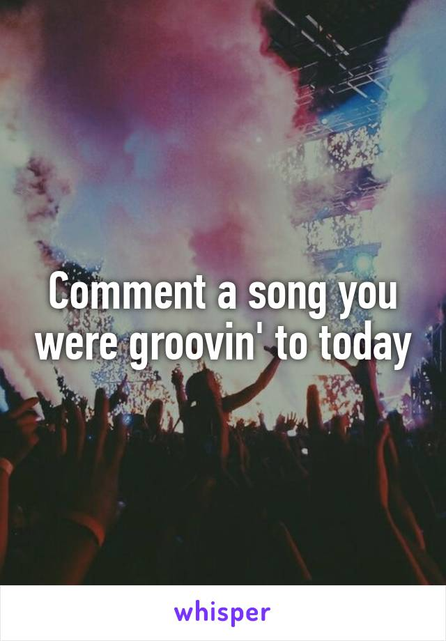 Comment a song you were groovin' to today